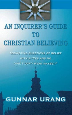 An Inquirer's Guide to Christian Believing  -     By: Gunnar Urang