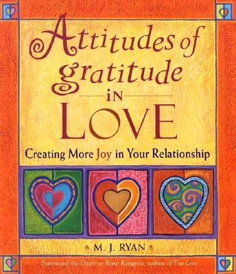 Attitudes of Gratitude in Love: Creating More Joy in Your Relationship  -     By: M.J. Ryan, Daphne Rose Kingma