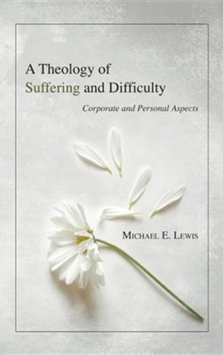 A Theology of Suffering and Difficulty  -     By: Michael E. Lewis