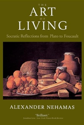 The Art of Living: Socratic Reflections from Plato to Foucault  -     By: Alexander Nehamas