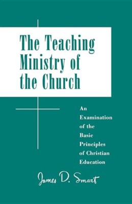 Teaching Ministry of the Church: An Examination of the Basic Principles of Christian Education  -     By: James D. Smart