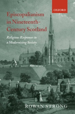 Episcopalianism in Nineteenth-Century Scotland: Religious Responses to a Modernizing Society  -     By: Rowan Strong