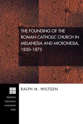 The Founding of the Roman Catholic Church in Melanesia and Micronesia, 1850-1875  -     By: Ralph M. Wiltgen, William R. Burrows, Charles W. Forman