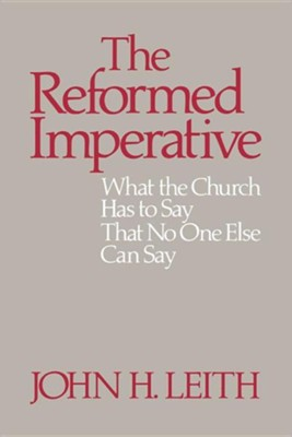 The Reformed Imperative: What the Church Has to Say That No One Else Can Say  -     By: John H. Leith