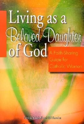 Living as a Beloved Daughter of God: A Faith-Sharing Guide for Catholic Women  -     By: Patricia Mitchell, Bill Bawden