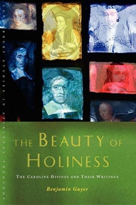 The Beauty of Holiness: The Caroline Divines and Their Writings  -     By: Benjamin Guyer