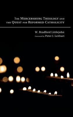 The Mercersburg Theology and the Quest for Reformed Catholicity  -     By: W. Bradford Littlejohn, Peter J. Leithart