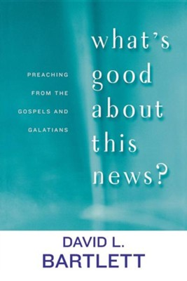 What's Good About This News: Preaching from the Gospels and Galatians  -     By: David L. Bartlett