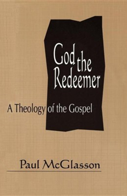 God the Redeemer: A Theology of the Gospel  -     By: Paul McGlasson