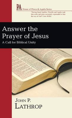 Answer the Prayer of Jesus: A Call for Biblical Unity   -     By: John P. Lathrop