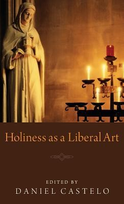 Holiness as a Liberal Art  -     Edited By: Daniel Castelo
