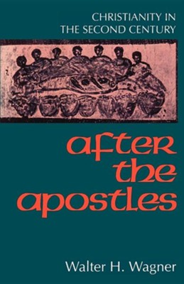 After the Apostles Christianity in the Second Century  -     By: Walter H. Wagner