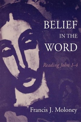 Belief in the Word: Reading John 1 to 4   -     By: Francis Moloney