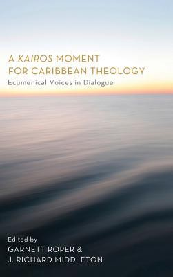 A Kairos Moment for Caribbean Theology  -     Edited By: Garnett Roper, J. Richard Middleton