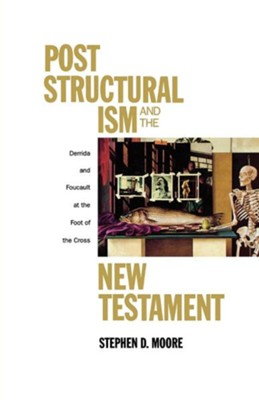 Poststructuralism and the New Testament: Derrida and Foucault at the Foot of the Cross  -     By: Stephen Moore
