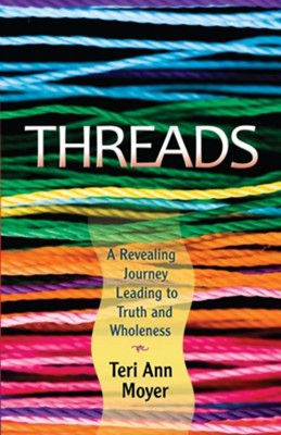 Threads: A Revealing Journey Leading to Truth and Wholeness  -     By: Teri Ann Moyer
