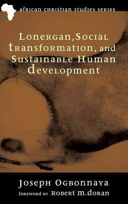 Lonergan, Social Transformation, and Sustainable Human Development  -     By: Joseph Ogbonnaya, Robert M. Doran