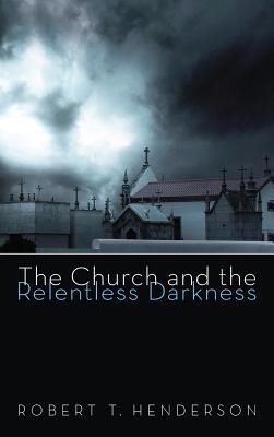 The Church and the Relentless Darkness  -     By: Robert T. Henderson