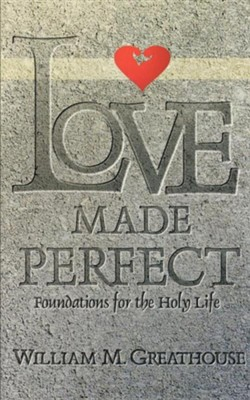 Love Made Perfect: Foundations for the Holy Life   -     By: William Greathouse