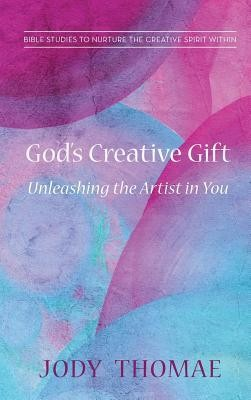 God's Creative Gift-Unleashing the Artist in You  -     By: Jody Thomae