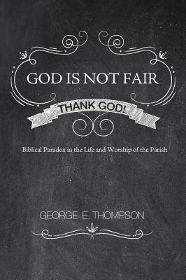 God Is Not Fair, Thank God!  -     By: George E. Thompson