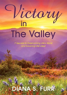 Victory in the Valley: 7 Secrets to Overcoming Life's Worst and Savoring Life's Best  -     By: Diana S. Furr