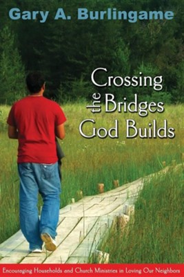 Crossing the Bridges God Builds: Encouraging Households and Church Ministries in Loving Our Neighbors  -     By: Gary A. Burlingame