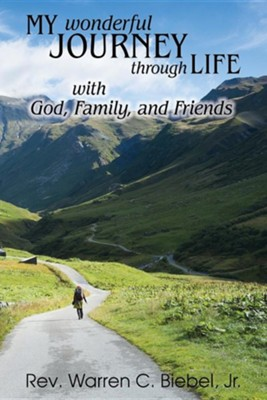 My Wonderful Journey Through Life - With God, Family, and Friends: An Ordinary Person - Extraordinary Results: That's the Way God Works!  -     By: Warren C. Biebel Jr.
