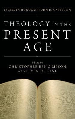 Theology in the Present Age  -     Edited By: Christopher Ben Simpson, Steven D. Cone