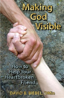 Making God Visible: How to Help Your Heartbroken Friend  -     By: David B. Biebel