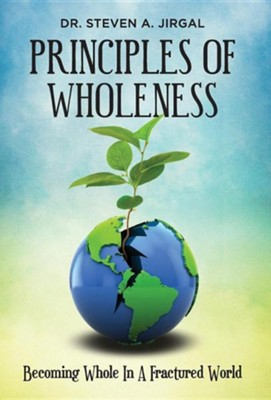 Principles of Wholeness: Becoming Whole in a Fractured World  -     By: Steve Jirgal