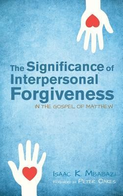 The Significance of Interpersonal Forgiveness in the Gospel of Matthew  -     By: Isaac K. Mbabazi, Peter Oakes