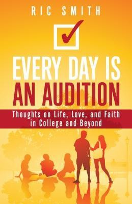 Every Day is an Audition: Thoughts on Life, Love, and Faith in College and Beyond  -     By: Ric Smith