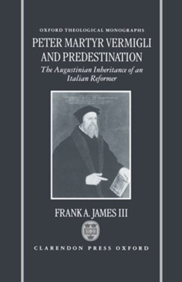 Peter Martyr Vermigli and Predestination: The Augustinian Inheritance of an Italian Reformer  -     By: Frank A. James III
