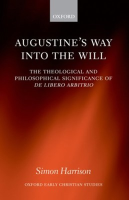 Augustine's Way Into the Will: The Theological and Philosophical Significance of de Libero Arbitrio  -     By: Simon Harrison