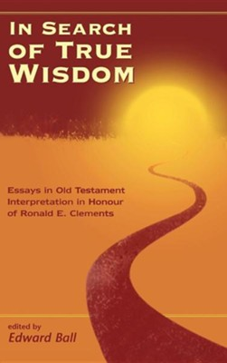 In Search of True Wisdom: Essays in Old Testament Interpretation in Honour of Ronald E. Clements  -     By: Edward Ball
