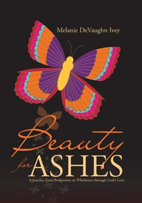 Beauty for Ashes: A Journey from Brokenness to Wholeness Through God's Love  -     By: Melanie Devaughn Ivey