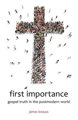 First Importance: Gospel Truth in the Postmodern World  -     By: James Knauss