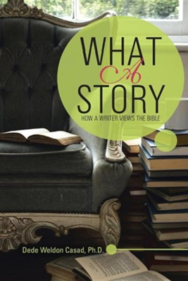 What a Story: How a Writer Views the Bible  -     By: Dede Weldon Casad