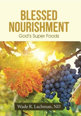 Blessed Nourishment: God's Super Foods  -     By: Wade Lachman