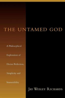 The Untamed God: A Philosophical Exploration of Divine Perfection, Simplicity and Immutability  -     By: Jay Wesley Richards