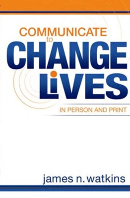 Communicate to Change Lives in Person and in Print  -     By: James Watkins