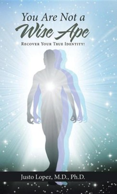 You Are Not a Wise Ape: Recover Your True Identity!  -     By: Justo Lopez
