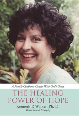 The Healing Power of Hope: A Family Confronts Cancer with God's Grace  -     By: Kenneth P. Walker