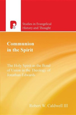 Communion in the Spirit: The Holy Spirit as the Bond of Union in the Theology of Jonathan Edwards  -     By: Robert W. Caldwell III