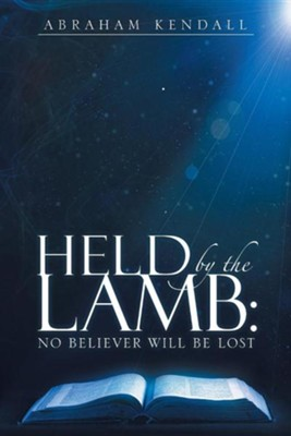 Held by the Lamb: : No Believer Will Be Lost  -     By: Abraham Kendall