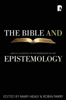 The Bible and Epistemology: Biblical Soundings on the Knowledge of God  -     Edited By: Mary Healy, Robin Parry