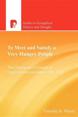 To Meet and Satisfy a Very Hungry People: The Origins and Fortunes of English Pentecostalism, 1907-1925  -     By: Timothy Bernard Walsh, Ian M. Randall