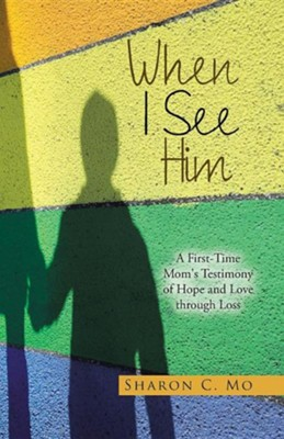 When I See Him: A First-Time Mom's Testimony of Hope and Love Through Loss  -     By: Sharon C. Mo