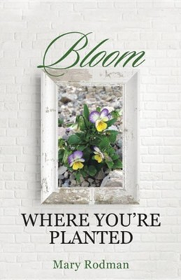Bloom Where You're Planted  -     By: Mary Rodman